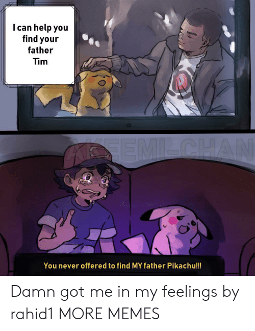 Dank, Memes, and Pikachu: I can help you  find your  father  Tim  You never offered to find MY father Pikachu!!! Damn got me in my feelings by rahid1 MORE MEMES