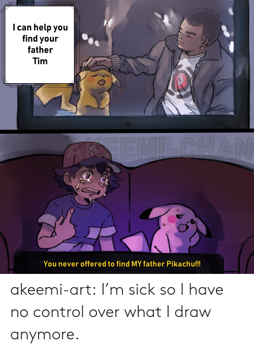 Pikachu, Target, and Tumblr: I can help you  find your  father  Tim  You never offered to find MY father Pikachu!!! akeemi-art:  I'm sick so I have no control over what I draw anymore.