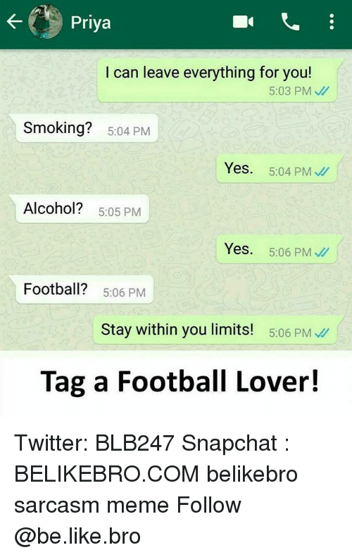 Be Like, Football, and Meme: I can leave everything for you!  5:03 PM  Smoking? 5:04 PM  Yes. 5:04 PM  Alcohol? 5:05 PM  Yes.  5:06 PM、//I  Football? 5.06 PM  Stay within you limits! 5:06 PM  Tag a Football Lover! Twitter: BLB247 Snapchat : BELIKEBRO.COM belikebro sarcasm meme Follow @be.like.bro