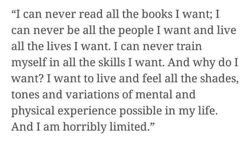 """Books, Life, and Limited: """"I can never read all the books I want; I  can never be all the people I want and live  all the lives I want. I can never train  myself in all the skills I want. And why do I  want? I want to live and feel all the shades,  tones and variations of mental and  physical experience possible in my life.  And I am horribly limited.""""  05"""