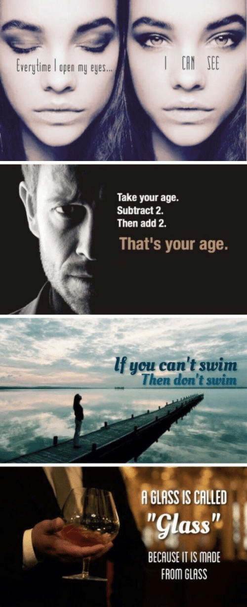 """Add, Glass, and Can: I CAN SEE  Everytime open my eyes.  Take your age.  Subtract 2  Then add 2.  That's your age.  If you can't swim  Then don't swim  A GLASS IS CALLED  """"Glass""""  BECAUSE IT IS MADE  FROM GLASS"""