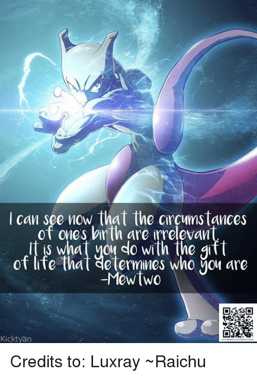luxray: I can see now that the circumstances  of ones birth are irrelevan  is what you do with the gift  of life that determines who Mou are  Mewtwo  Kicktyan Credits to: Luxray ~Raichu