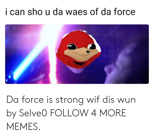 Force Is Strong: i can sho u da waes of da force Da force is strong wif dis wun by Selve0 FOLLOW 4 MORE MEMES.