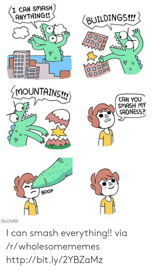Smashing, Http, and Boop: I CAN SMASH  ANYTHING!!  BUILDINGS!!  MOUNTAINS!  CAN YOU  SMASH MY  SADNESS?  BOOP  OWLTURD I can smash everything!! via /r/wholesomememes http://bit.ly/2YBZaMz