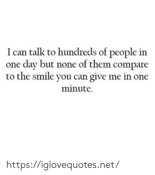 Smile, Net, and Can: I can talk to hundreds of people in  one day but none of them compare  to the smile you can give me in one  minute. https://iglovequotes.net/