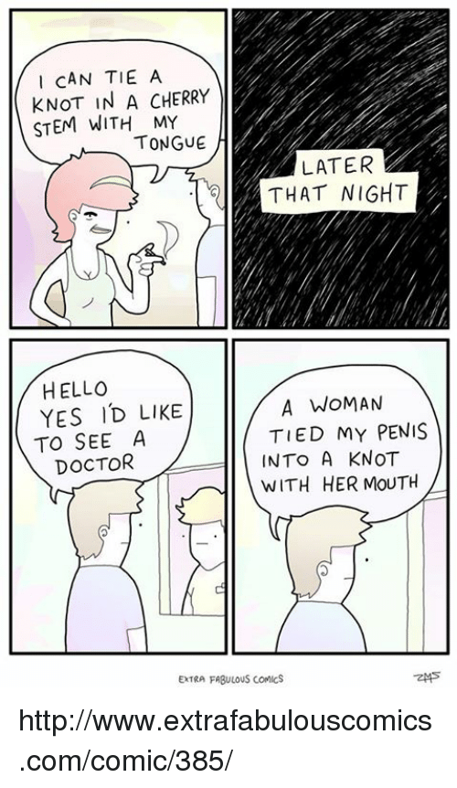 Knotting: I CAN TIE A  KNOT IN A CHERRY  STEM WITH MY  TONGUE  LATER  THAT NIGHT  HELLO  A WOMAN  YES ID LIKE  TIED MY PENIS  TO SEE A  INTO A KNOT  DOCTOR  WITH HER MOUTH  EXTRA FABULOUS COMICS http://www.extrafabulouscomics.com/comic/385/