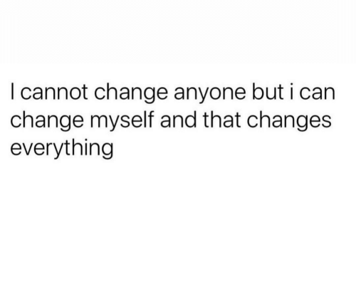 Change, That Changes Everything, and Everything: I cannot change anyone but i ca  change myself and that changes  everything