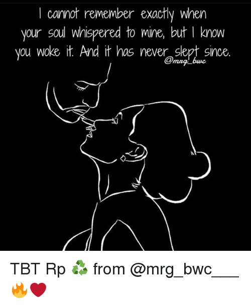 Memes, Tbt, and Never: I cannot remember exactly when  your soul whispered to mine, but I know  you woke it. And it has never slept since TBT Rp ♻ from @mrg_bwc___ 🔥❤