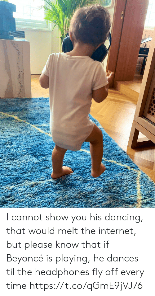 Beyonce, Dancing, and Internet: I cannot show you his dancing,  that would melt the internet,  but please know that if Beyoncé is playing, he dances til the headphones fly off every time https://t.co/qGmE9jVJ76