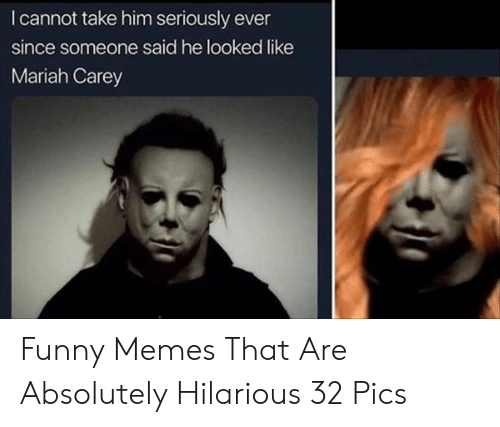 Carey: I cannot take him seriously ever  since someone said he looked like  Mariah Carey Funny Memes That Are Absolutely Hilarious 32 Pics