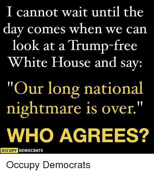 """White House, Free, and House: I cannot wait until the  day comes when we can  look at a Trump-free  White House and sav:  Our long national  nightmare is over.""""  WHO AGREES?  OCCUPY DEMOCRATS Occupy Democrats"""