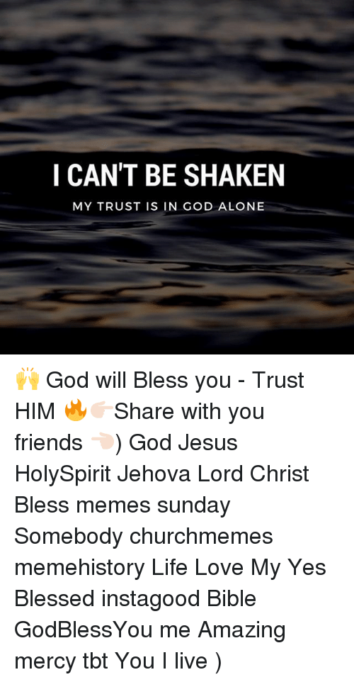 Being Alone, Blessed, and Friends: I CAN'T BE SHAKEN  MY TRUST IS IN GOD ALONE 🙌 God will Bless you - Trust HIM 🔥👉🏻Share with you friends 👈🏻) God Jesus HolySpirit Jehova Lord Christ Bless memes sunday Somebody churchmemes memehistory Life Love My Yes Blessed instagood Bible GodBlessYou me Amazing mercy tbt You I live )