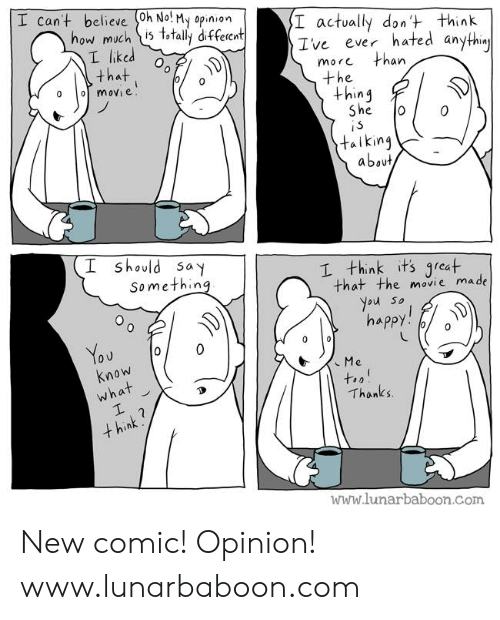 An L: I cant believe (0h No! My opinion  how much is t,tally diffeient  I actvally dont think  Ive ever hated an  L liked  that . %  more  an  the  +hin4  e.  talking  about  should say  Somethin  I think its qreat  that the movie made  ou so  Know  Thanks  www.lunarbaboon.Com New comic! Opinion! www.lunarbaboon.com