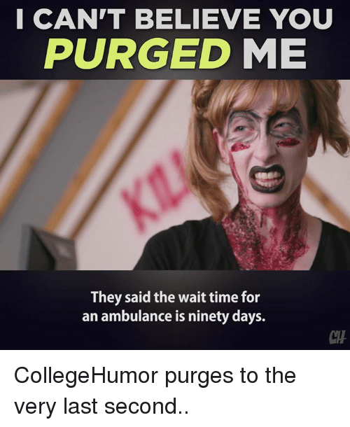 Memes, Time, and Believable: I CAN'T BELIEVE YOU  PURGED ME  They said the wait time for  an ambulance is ninety days. CollegeHumor purges to the very last second..