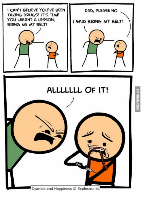 Cyanides And Happiness: I CAN'T BELIEVE YOU'VE BEEN  DAD, PLEASE NO  TAKING DRUGS! IT'S TIME  YOU LEARNT A LESSON,  SAID BRING MY BELT!  BRING ME MY BELT!  ALLLLLLL OF IT!  Cyanide and Happiness O Explosm.net