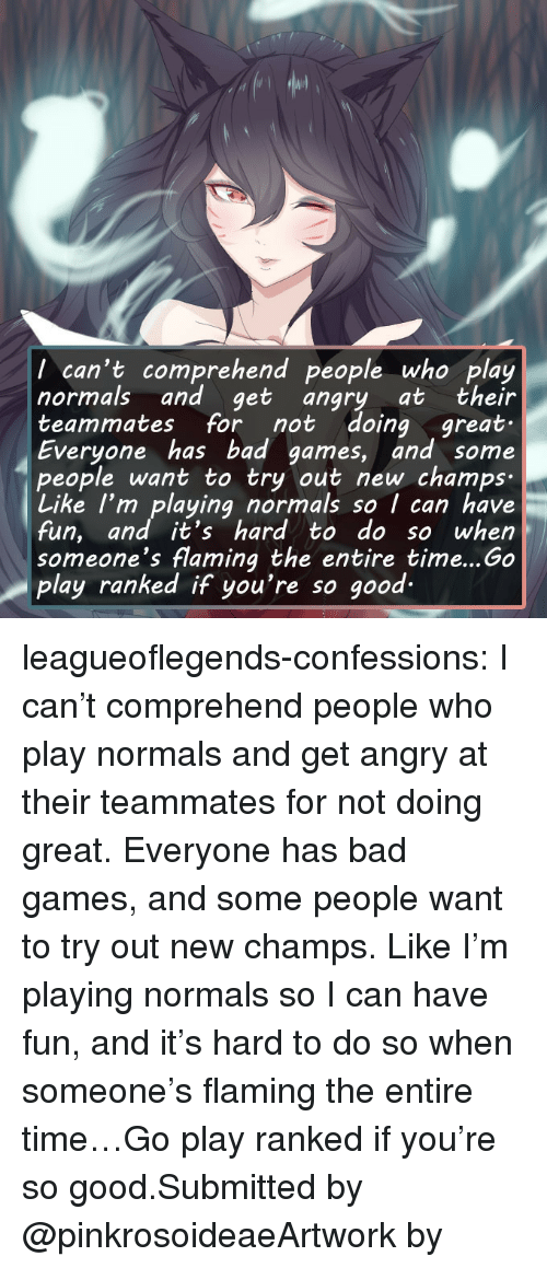 Bad, Tumblr, and Blog: I can't comprehend people who play  normals and get angry at their  teammates for not doing ,great.  Everyone has bad games, and some  people want to try out new champs-  Like I'm playing normals so I can have  fun, and it's hard to do so when  someone's flaming the entire time...Go  play ranked if you're so good- leagueoflegends-confessions:  I can't comprehend people who play normals and get angry at their teammates for not doing great. Everyone has bad games, and some people want to try out new champs. Like I'm playing normals so I can have fun, and it's hard to do so when someone's flaming the entire time…Go play ranked if you're so good.Submitted by @pinkrosoideaeArtwork by   緑丸子