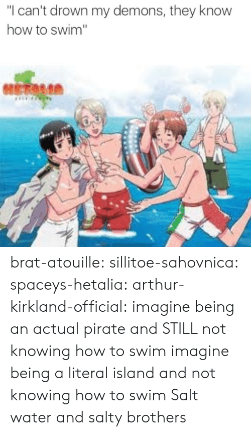 "Arthur, Being Salty, and Target: ""I can't drown my demons, they know  how to swim"" brat-atouille:  sillitoe-sahovnica:  spaceys-hetalia:  arthur-kirkland-official:  imagine being an actual pirate and STILL not knowing how to swim  imagine being a literal island and not knowing how to swim  Salt water and salty brothers"