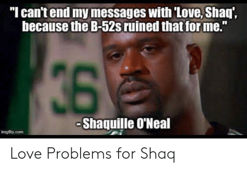 """Love, Shaq, and Shaquille: """"I can't end my messages with 'Love, Shaq',  because the B-52s ruined that for me.""""  36  -Shaquille O'Neal  irngflip.com Love Problems for Shaq"""