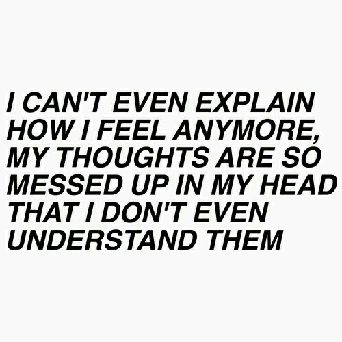 Head, Them, and Feel: I CAN'T EVEN EXPLAIN  HOWI FEEL ANYMORE,  MY THOUGHTS ARE SO  MESSED UP IN MY HEAD  THAT I DON'T EVEN  UNDERSTAND THEM