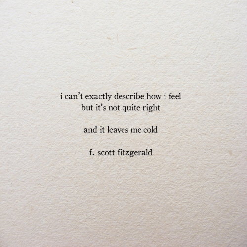 Quite, Cold, and How: i can't exactly describe how i feel  but it's not quite right  and it leaves me cold  f. scott fitzgerald
