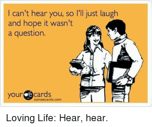 hear hear: I can't hear you, so I'lIljust laugh  and hope it wasn't  a question.  our ecards  someecards.com Loving Life: Hear, hear.