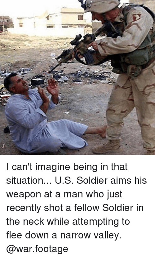 Memes, 🤖, and War: I can't imagine being in that situation... U.S. Soldier aims his weapon at a man who just recently shot a fellow Soldier in the neck while attempting to flee down a narrow valley. @war.footage