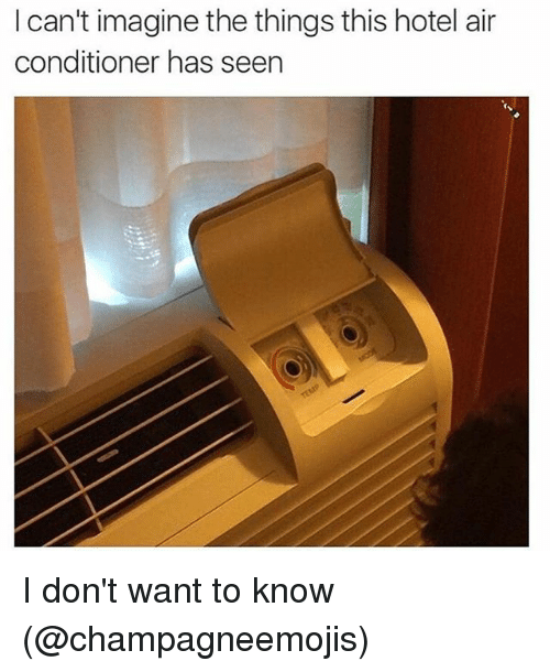 Memes, Air Conditioner, and Hotel: I can't imagine the things this hotel air  conditioner has seen I don't want to know (@champagneemojis)
