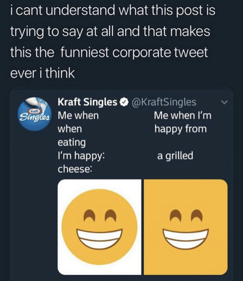 Happy, Im Happy, and Singles: i cant understand what this post is  trying to say at all and that makes  this the funniest corporate tweet  ever i think  Kraft Singles @KraftSingles  Kraft  Singles Me when  Me when I'm  happy from  when  eating  I'm happy:  a grilled  cheese: