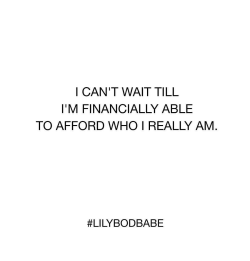 Who, Really, and Wait: I CAN'T WAIT TILL  I'M FINANCIALLY ABLE  TO AFFORD WHO I REALLY AM