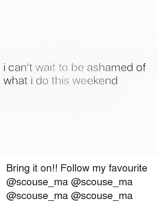 Memes, 🤖, and Bring It On: i can't wait to be ashamed of  what i do this weekend Bring it on!! Follow my favourite @scouse_ma @scouse_ma @scouse_ma @scouse_ma