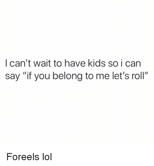 "Funny, Lets Roll, and Lol: I can't wait to have kids so i can  say ""if you belong to me let's roll"" Foreels lol"