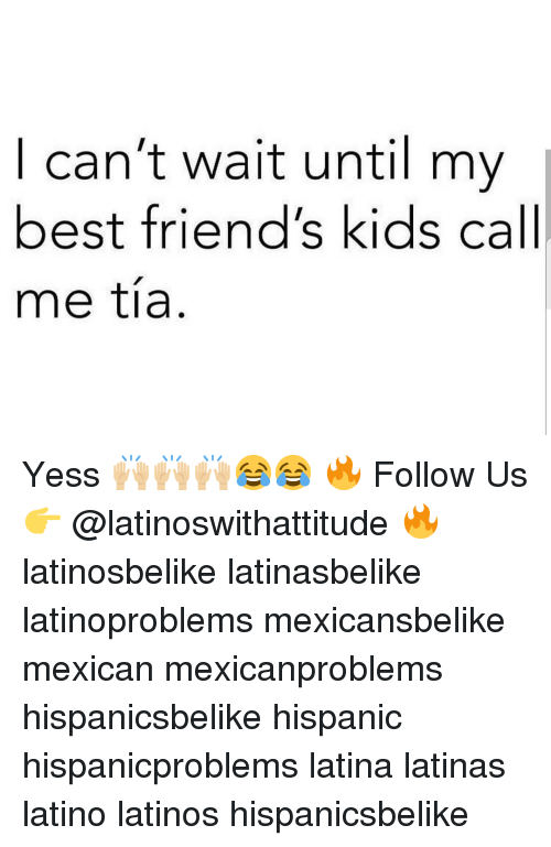Friends, Latinos, and Memes: I can't wait until my  best friend's kids call  me tía Yess 🙌🏼🙌🏼🙌🏼😂😂 🔥 Follow Us 👉 @latinoswithattitude 🔥 latinosbelike latinasbelike latinoproblems mexicansbelike mexican mexicanproblems hispanicsbelike hispanic hispanicproblems latina latinas latino latinos hispanicsbelike