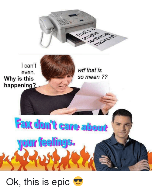 so mean: I can't  wtf that is  so mean ??  even  Why is this  happening?  Fax dont care about  youir fieelings Ok, this is epic 😎