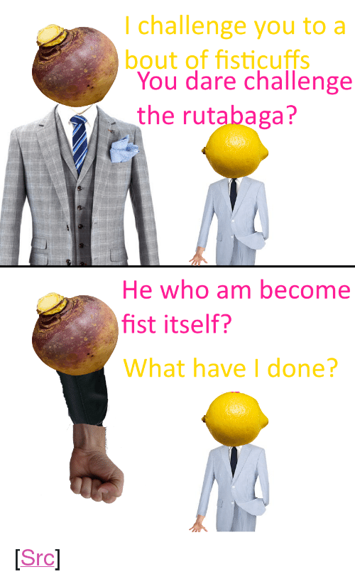 "Reddit, Com, and Who: I challenge you to a  bout of fisticuffs  You dare challenge  the rutabaga?  He who am become  fist itself?  What have I done? <p>[<a href=""https://www.reddit.com/r/surrealmemes/comments/7lxsmv/the_duel_of_the_century/"">Src</a>]</p>"