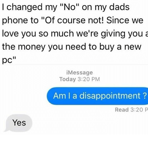 """Love, Money, and Phone: I changed my """"No"""" on my dads  phone to """"Of course not! Since we  love you so much we're giving you a  the money you need to buy a new  pC  Message  Today 3:20 PM  Am I a disappointment  Read 3:20 P  Yes"""