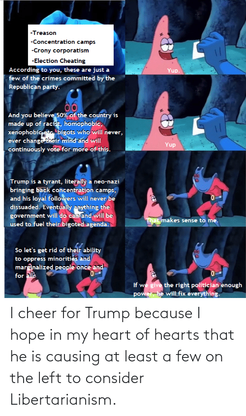 Libertarianism: I cheer for Trump because I hope in my heart of hearts that he is causing at least a few on the left to consider Libertarianism.