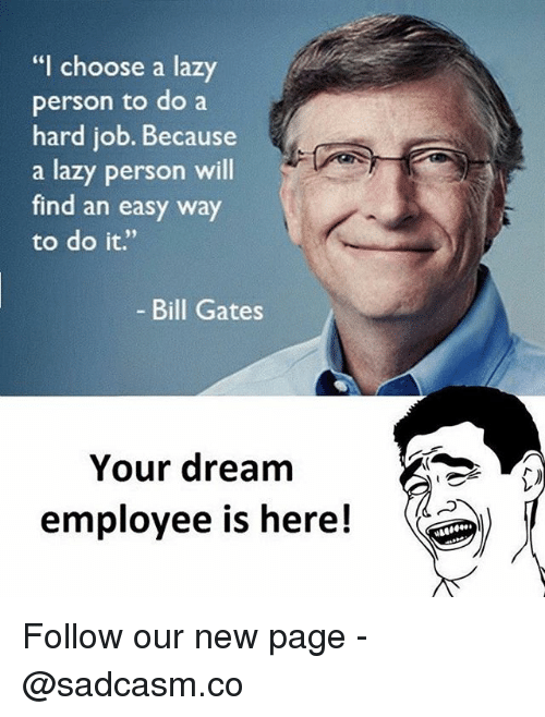 "Bill Gates, Lazy, and Memes: ""I choose a lazy  person to do a  hard job. Because  a lazy person will  find an easy way  to do it.""  Bill Gates  Your dream  employee is here! Follow our new page - @sadcasm.co"