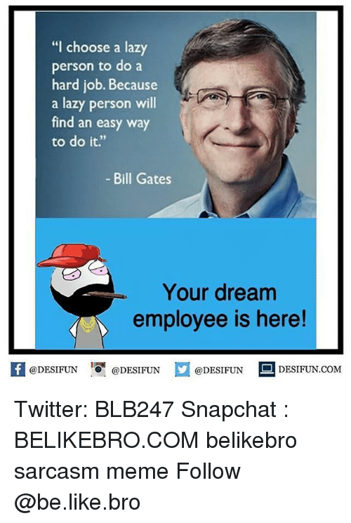 "Be Like, Bill Gates, and Lazy: ""I choose a lazy  person to do a  hard job. Because  a lazy person will  find an easy way  to do it.""  - Bill Gates  Your dream  employee is here!  @DESIFUNEN  @DESIFUN  DESIFUN.COMM Twitter: BLB247 Snapchat : BELIKEBRO.COM belikebro sarcasm meme Follow @be.like.bro"
