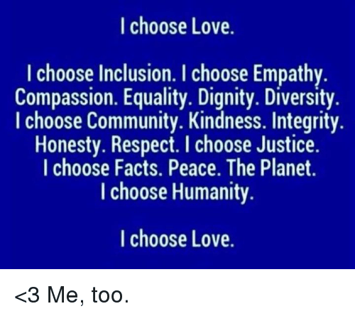 Community, Facts, and Love: I choose Love.  I choose Inclusion. I choose Empathy  Compassion. Equality. Dignity. Diversity  I choose Community. Kindness. Integrity.  Honesty. Respect. I choose Justice.  I choose Facts. Peace. The Planet.  I choose Humanity  I choose Love. <3 Me, too.