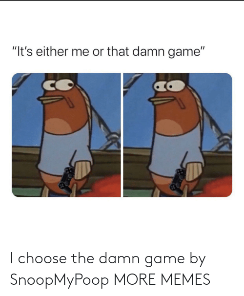 choose: I choose the damn game by SnoopMyPoop MORE MEMES