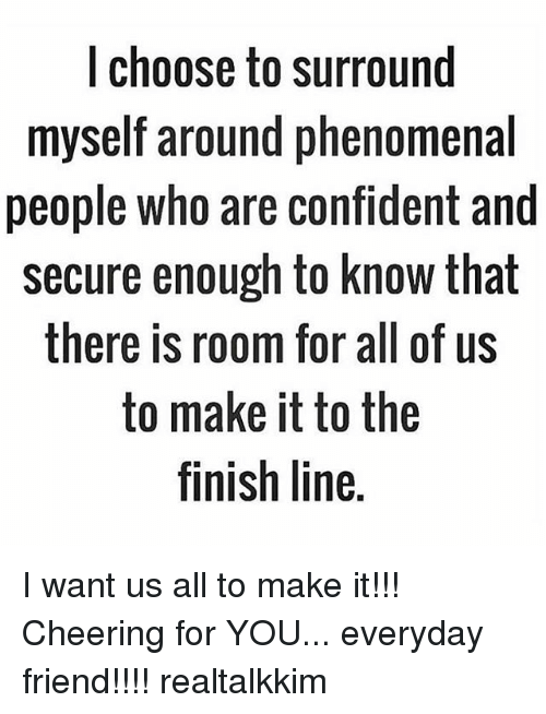 Finish Line, Memes, and Phenomenal: I choose to surround  myself around phenomenal  people who are confident and  secure enough to know that  there is room for all of us  to make it to the  finish line. I want us all to make it!!! Cheering for YOU... everyday friend!!!! realtalkkim
