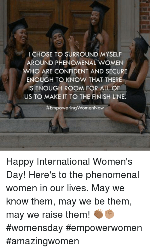 Finish Line, Memes, and 🤖: I CHOSE TO SURROUND MYSELF  AROUND PHENOMENAL woMEN  WHO ARE CONFIDENT AND SECURE  ENOUGH TO KNOW THAT THERE  IS ENOUGH ROOM FOR ALL OF  US TO MAKE IT TO THE FINISH LINE.  HEmpoweringwomenNow Happy International Women's Day! Here's to the phenomenal women in our lives. May we know them, may we be them, may we raise them! 👏🏾✊🏽 #womensday #empowerwomen #amazingwomen
