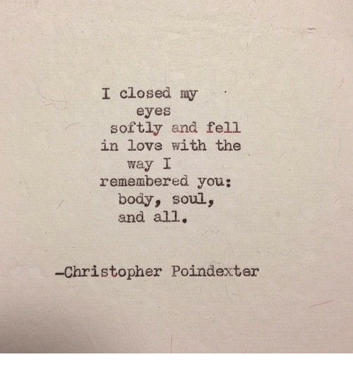 Love, Soul, and All: I closed my  eyes  softly and fell  in love with the  way I  remembered you:  body, soul,  and all.  -Christopher Poindexter