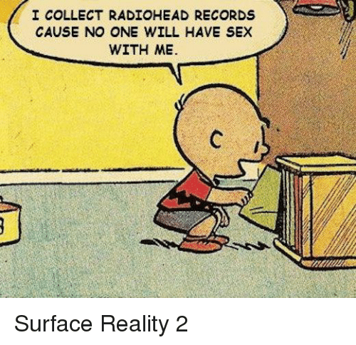 Sex, Record, and Dank Memes: I COLLECT RADIOHEAD RECORDS  CAUSE NO ONE WILL HAVE SEX  WITH ME. Surface Reality 2