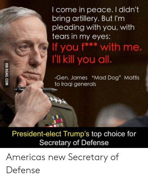"""America, Mad, and Peace: I come in peace. I didn't  bring artillery. But I'm  pleading with you, with  tears in my eyes:  If you f** w ,  with me  I'll kill you all.  -Gen. James """"Mad Dog"""" Mattis  to lraqi generals  President-elect Trump's top choice for  Secretary of Defense Americas new Secretary of Defense"""