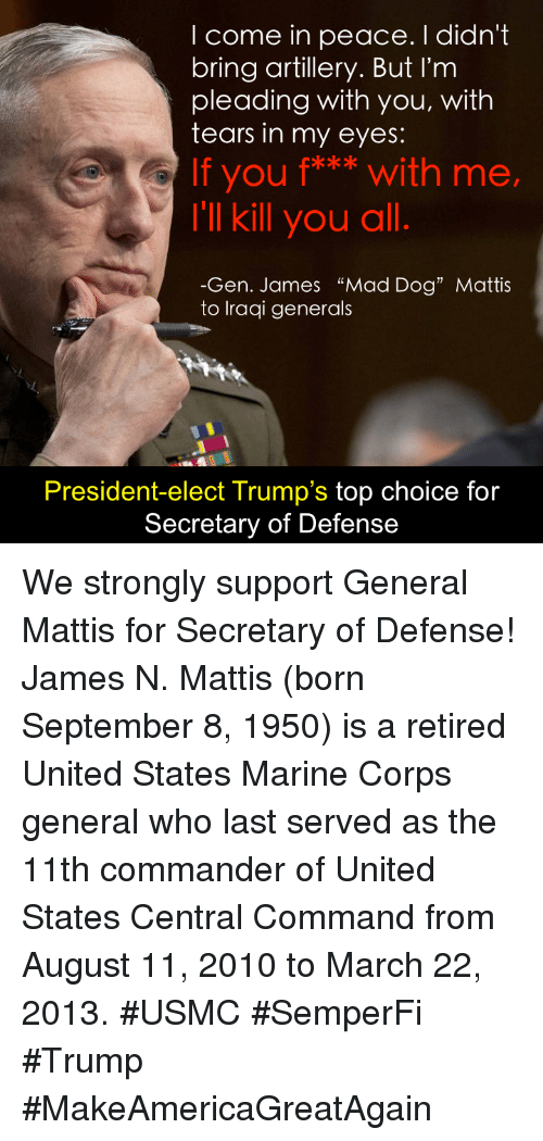 "Memes, Marines, and Iraqi: I come in peace. I didn't  bring artillery. But I'm  pleading with you, with  tears in my eyes:  If you f*** with me,  I'll kill you all  Gen. James ""Mad Dog"" Mattis  to Iraqi generals  President-elect Trump's top choice for  Secretary of Defense We strongly support General Mattis for Secretary of Defense!  James N. Mattis (born September 8, 1950) is a retired United States Marine Corps general who last served as the 11th commander of United States Central Command from August 11, 2010 to March 22, 2013. #USMC #SemperFi #Trump #MakeAmericaGreatAgain"
