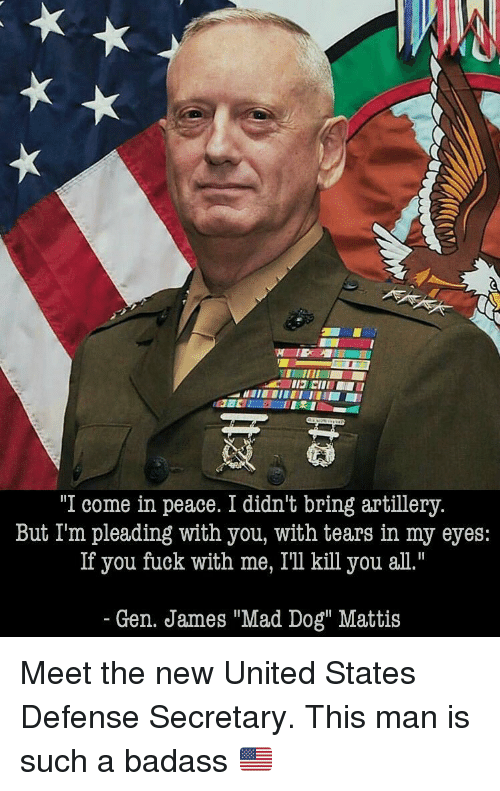 "Memes, Badass, and 🤖: ""I come in peace. I didn't bring artillery.  But I'm pleading with you, with tears in my eyes  If you fuck with me, I'll kill you all.""  Gen. James ""Mad Dog"" Mattis Meet the new United States Defense Secretary. This man is such a badass 🇺🇸"