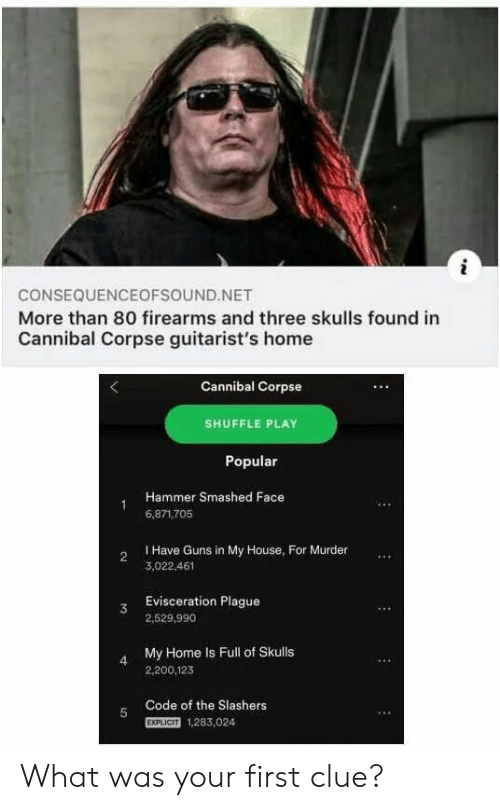 Guns, My House, and Cannibal Corpse: i  CONSEQUENCEOFSOUND.NET  More than 80 firearms and three skulls found in  Cannibal Corpse guitarist's home  Cannibal Corpse  SHUFFLE PLAY  Popular  Hammer Smashed Face  6,871.705  I Have Guns in My House, For Murder  2  3,022.461  Evisceration Plague  3  2,529,990  My Home Is Full of Skulls  4  2,200,123  Code of the Slashers  5  EXPLICIT  1,283,024 What was your first clue?