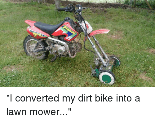 "lawn mower: ""I converted my dirt bike into a lawn mower..."""