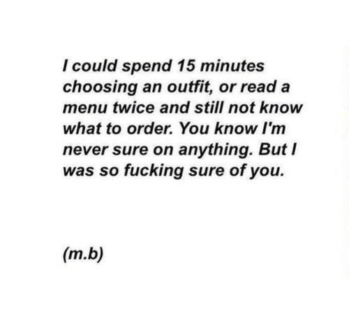 Fucking, Never, and You: I could spend 15 minutes  choosing an outfit, or read a  menu twice and still not know  what to order. You know I'm  never sure on anything. But I  was so fucking sure of you.  (m.b)